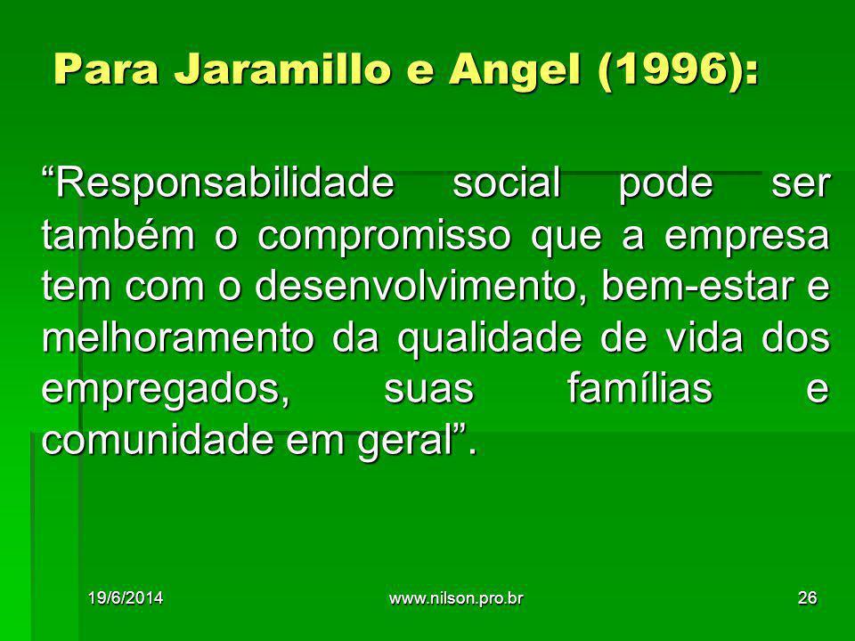 Para Jaramillo e Angel (1996): Responsabilidade social pode ser também o compromisso que a empresa tem com o desenvolvimento, bem-estar e melhoramento da qualidade de vida dos empregados, suas famílias e comunidade em geral .