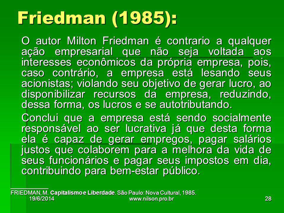 O autor Milton Friedman é contrario a qualquer ação empresarial que não seja voltada aos interesses econômicos da própria empresa, pois, caso contrário, a empresa está lesando seus acionistas; violando seu objetivo de gerar lucro, ao disponibilizar recursos da empresa, reduzindo, dessa forma, os lucros e se autotributando.
