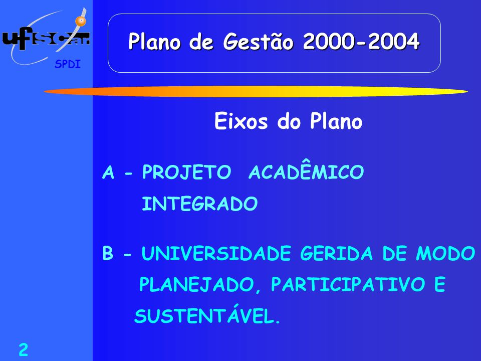 SPDI 2 Plano de Gestão 2000-2004 Eixos do Plano A - PROJETO ACADÊMICO INTEGRADO B - UNIVERSIDADE GERIDA DE MODO PLANEJADO, PARTICIPATIVO E SUSTENTÁVEL