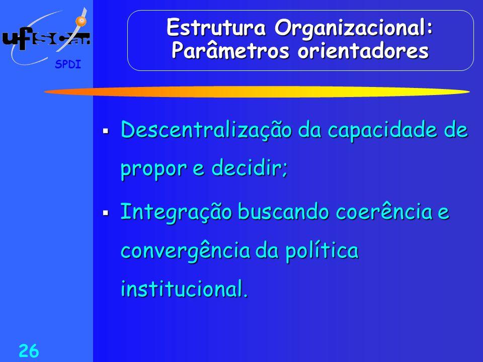 SPDI 26 Estrutura Organizacional: Parâmetros orientadores  Descentralização da capacidade de propor e decidir;  Integração buscando coerência e conv