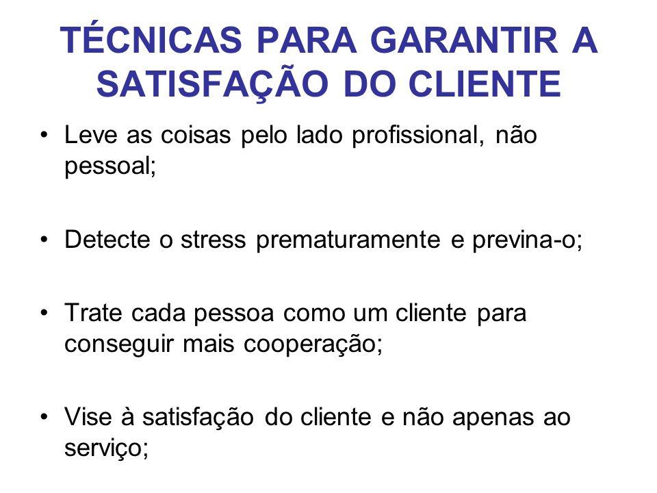 TÉCNICAS PARA GARANTIR A SATISFAÇÃO DO CLIENTE •Leve as coisas pelo lado profissional, não pessoal; •Detecte o stress prematuramente e previna-o; •Tra