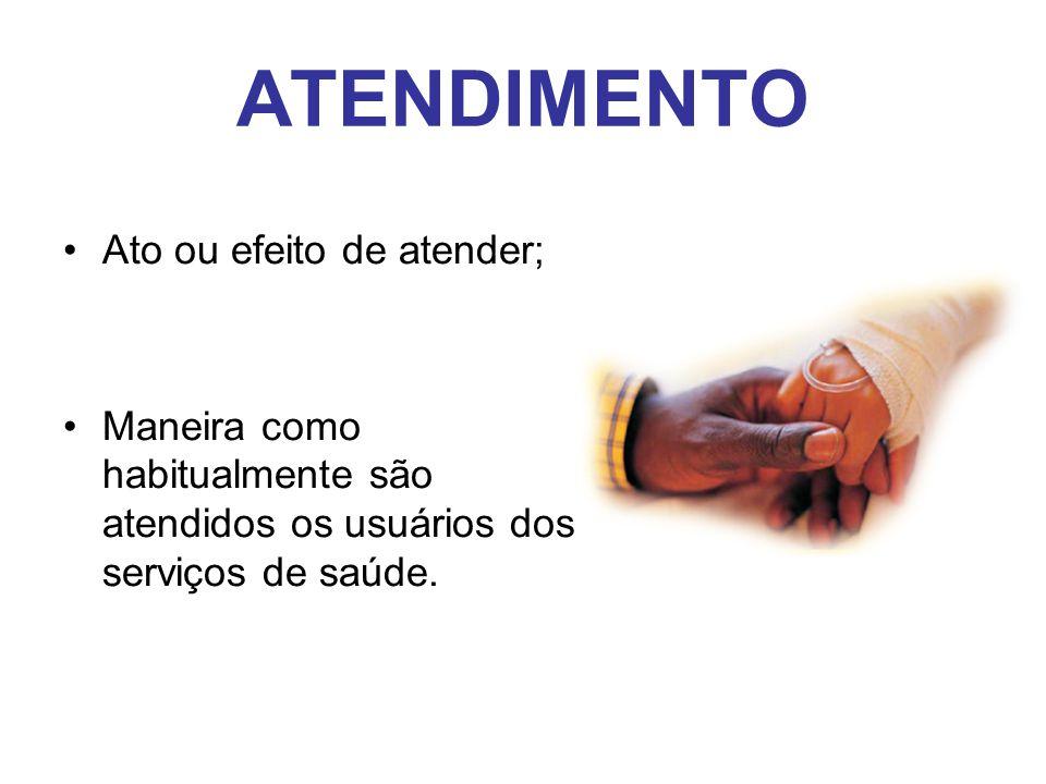 ATENDIMENTO •Ato ou efeito de atender; •Maneira como habitualmente são atendidos os usuários dos serviços de saúde.