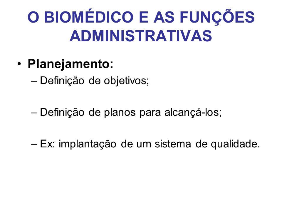 O BIOMÉDICO E AS FUNÇÕES ADMINISTRATIVAS •Planejamento: –Definição de objetivos; –Definição de planos para alcançá-los; –Ex: implantação de um sistema