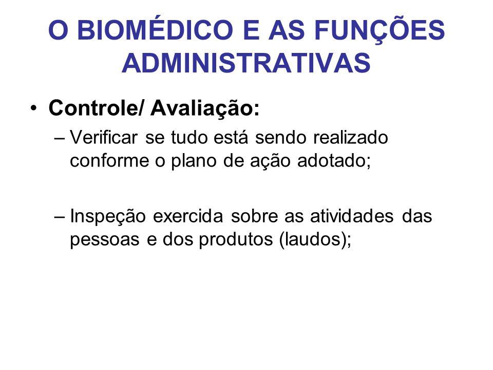 O BIOMÉDICO E AS FUNÇÕES ADMINISTRATIVAS •Controle/ Avaliação: –Verificar se tudo está sendo realizado conforme o plano de ação adotado; –Inspeção exe
