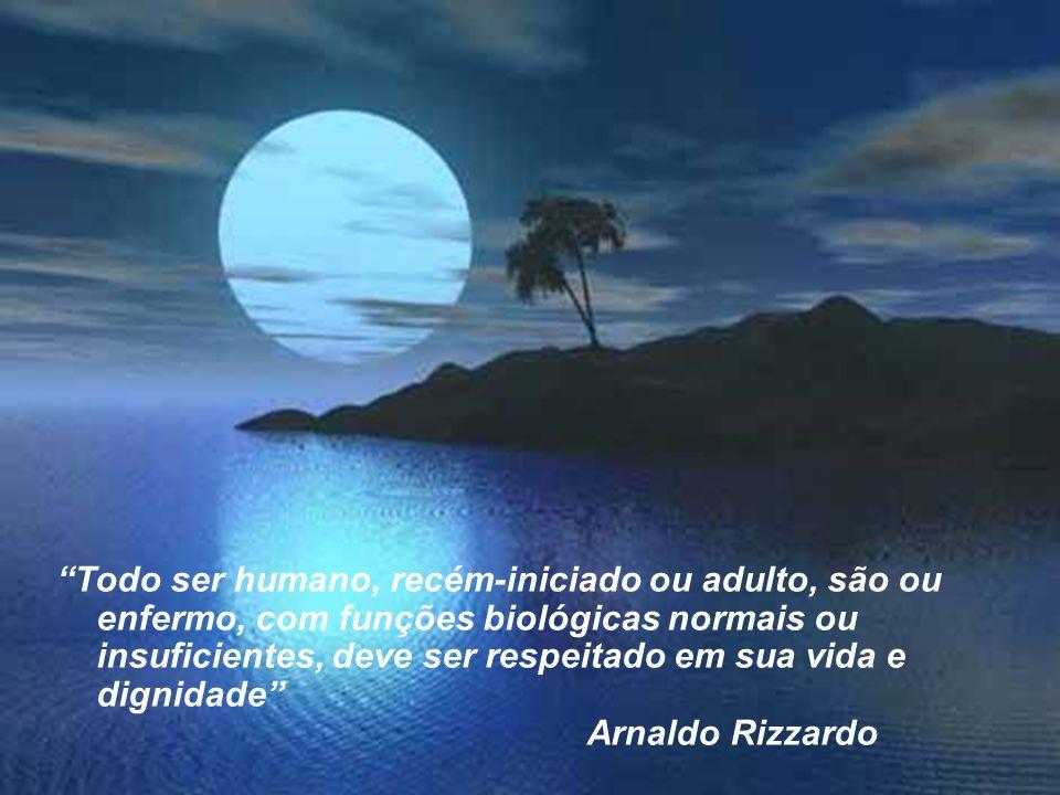 """""""Todo ser humano, recém-iniciado ou adulto, são ou enfermo, com funções biológicas normais ou insuficientes, deve ser respeitado em sua vida e dignida"""