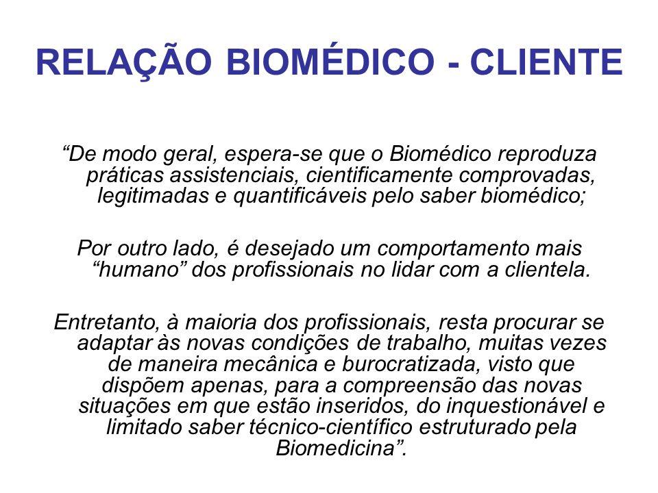 """RELAÇÃO BIOMÉDICO - CLIENTE """"De modo geral, espera-se que o Biomédico reproduza práticas assistenciais, cientificamente comprovadas, legitimadas e qua"""