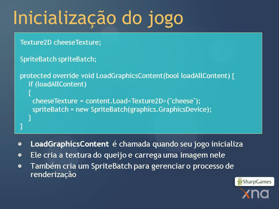 Inicialização do jogo LoadGraphicsContent é chamada quando seu jogo inicializa Ele cria a textura do queijo e carrega uma imagem nele Também cria um SpriteBatch para gerenciar o processo de renderização Texture2D cheeseTexture; SpriteBatch spriteBatch; protected override void LoadGraphicsContent(bool loadAllContent) { if (loadAllContent) { cheeseTexture = content.Load ( cheese ); spriteBatch = new SpriteBatch(graphics.GraphicsDevice); }