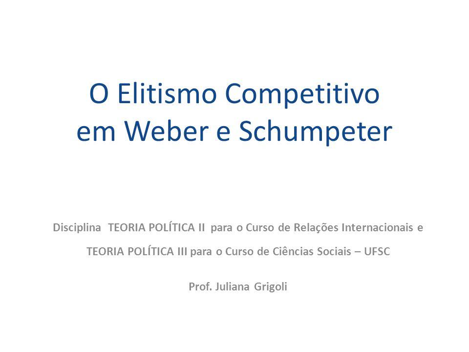 O Elitismo Competitivo em Weber e Schumpeter Disciplina TEORIA POLÍTICA II para o Curso de Relações Internacionais e TEORIA POLÍTICA III para o Curso