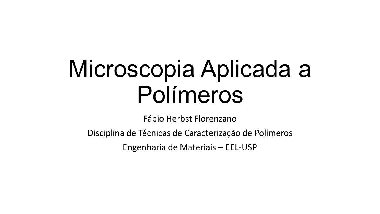 Microscopia Aplicada a Polímeros Fábio Herbst Florenzano Disciplina de Técnicas de Caracterização de Polímeros Engenharia de Materiais – EEL-USP