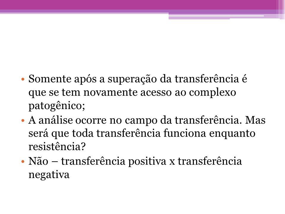 •Somente após a superação da transferência é que se tem novamente acesso ao complexo patogênico; •A análise ocorre no campo da transferência. Mas será