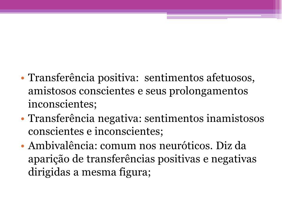 •Transferência positiva: sentimentos afetuosos, amistosos conscientes e seus prolongamentos inconscientes; •Transferência negativa: sentimentos inamis