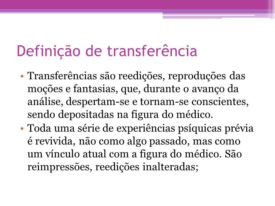 Definição de transferência •Transferências são reedições, reproduções das moções e fantasias, que, durante o avanço da análise, despertam-se e tornam-