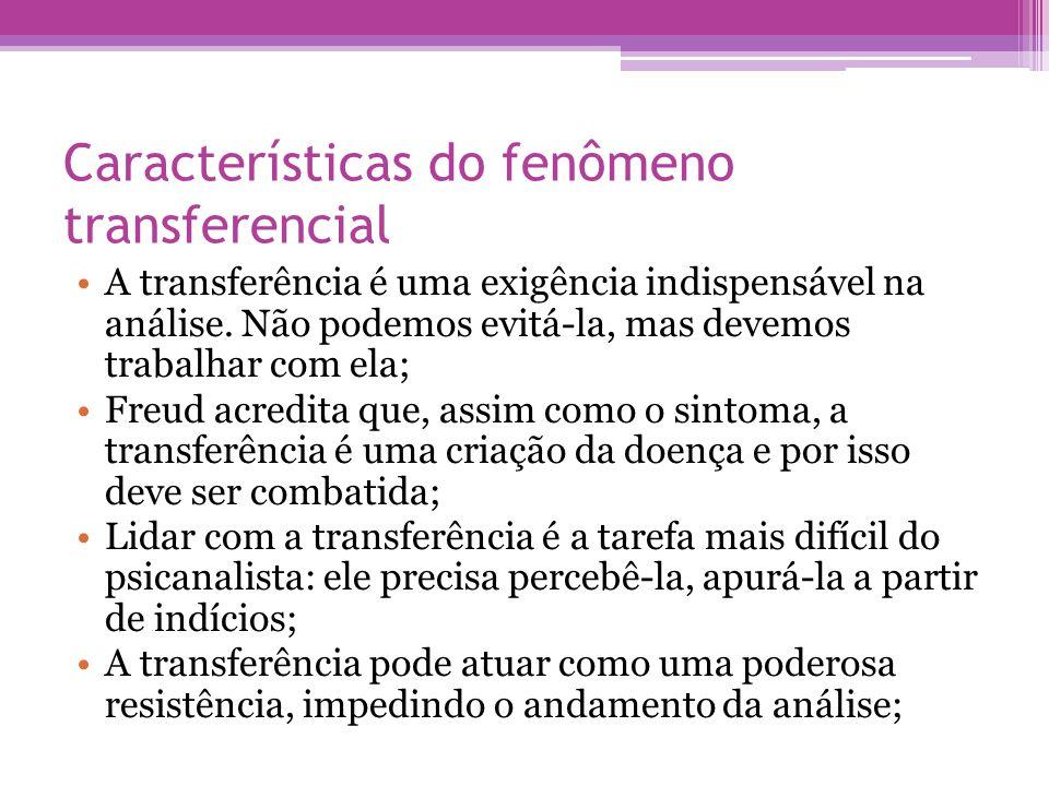 Características do fenômeno transferencial •A transferência é uma exigência indispensável na análise. Não podemos evitá-la, mas devemos trabalhar com