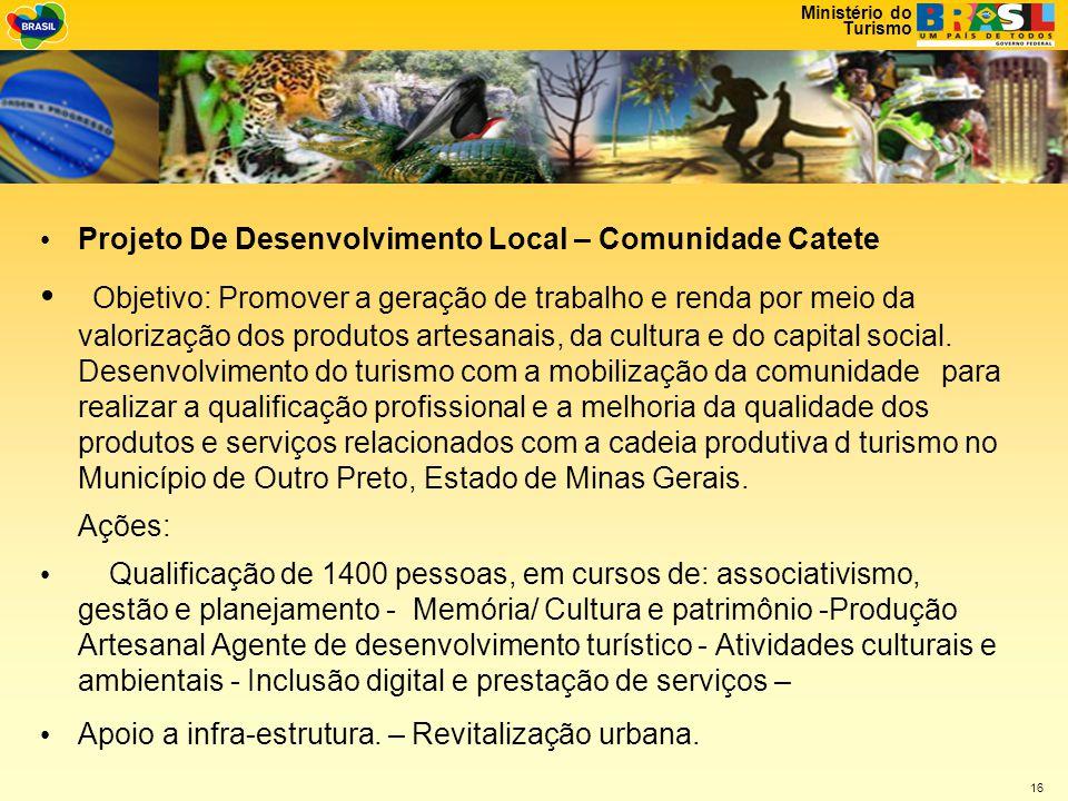 Ministério do Turismo 16 • Projeto De Desenvolvimento Local – Comunidade Catete • Objetivo: Promover a geração de trabalho e renda por meio da valorização dos produtos artesanais, da cultura e do capital social.