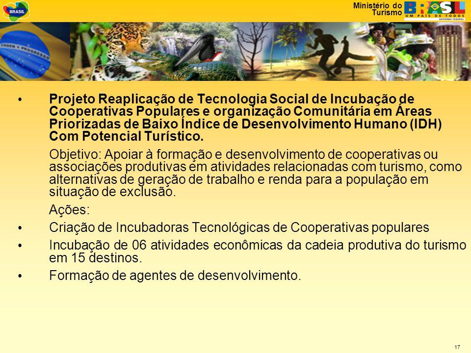 Ministério do Turismo 17 • Projeto Reaplicação de Tecnologia Social de Incubação de Cooperativas Populares e organização Comunitária em Áreas Priorizadas de Baixo Índice de Desenvolvimento Humano (IDH) Com Potencial Turístico.