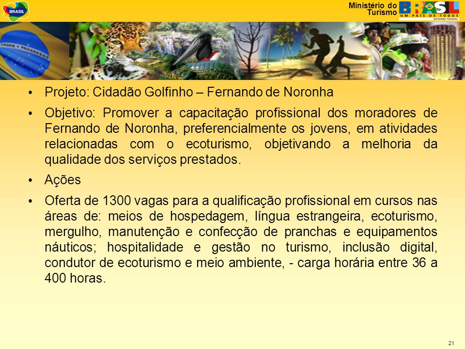 Ministério do Turismo 21 • Projeto: Cidadão Golfinho – Fernando de Noronha • Objetivo: Promover a capacitação profissional dos moradores de Fernando de Noronha, preferencialmente os jovens, em atividades relacionadas com o ecoturismo, objetivando a melhoria da qualidade dos serviços prestados.