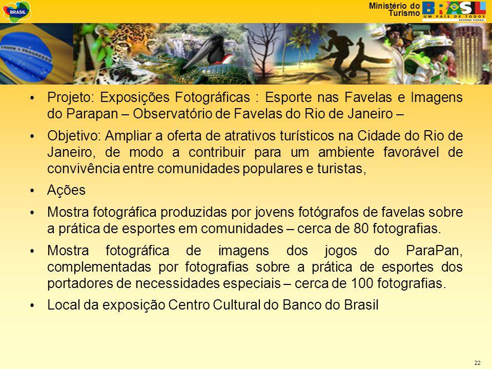 Ministério do Turismo 22 • Projeto: Exposições Fotográficas : Esporte nas Favelas e Imagens do Parapan – Observatório de Favelas do Rio de Janeiro – • Objetivo: Ampliar a oferta de atrativos turísticos na Cidade do Rio de Janeiro, de modo a contribuir para um ambiente favorável de convivência entre comunidades populares e turistas, • Ações • Mostra fotográfica produzidas por jovens fotógrafos de favelas sobre a prática de esportes em comunidades – cerca de 80 fotografias.