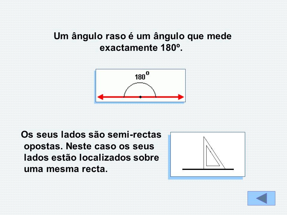 Os seus lados são semi-rectas opostas. Neste caso os seus lados estão localizados sobre uma mesma recta. Um ângulo raso é um ângulo que mede exactamen