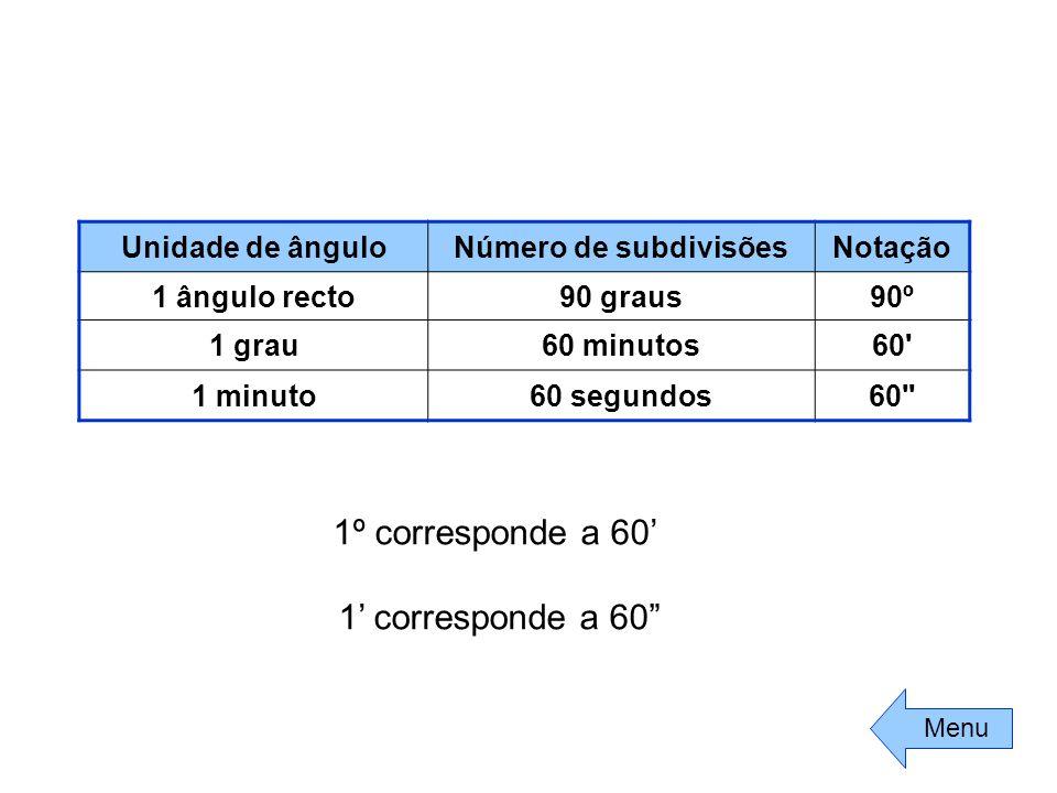 """1º corresponde a 60' 1' corresponde a 60"""" Unidade de ânguloNúmero de subdivisõesNotação 1 ângulo recto90 graus90º 1 grau60 minutos60' 1 minuto60 segun"""