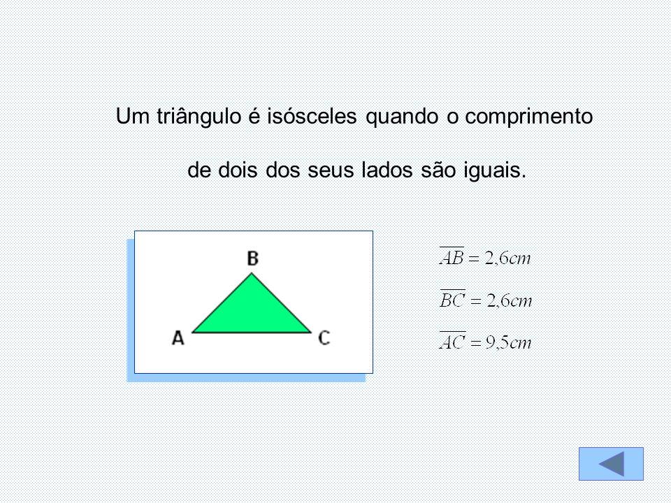 Um triângulo é isósceles quando o comprimento de dois dos seus lados são iguais.
