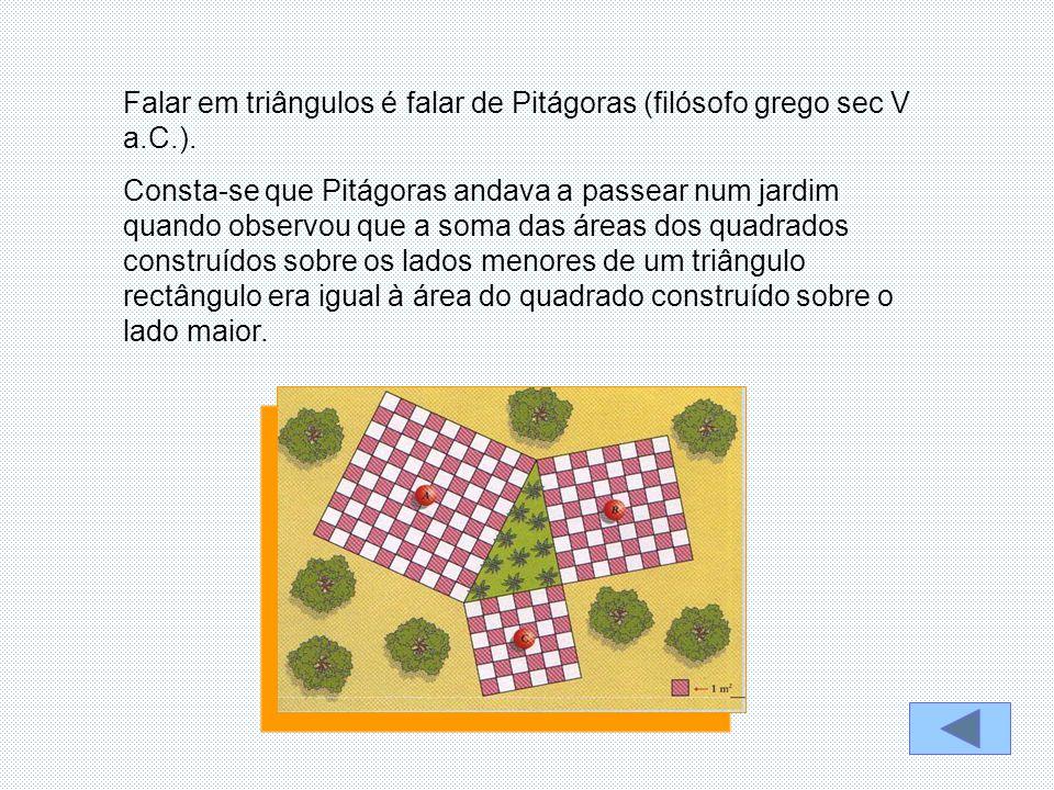 Falar em triângulos é falar de Pitágoras (filósofo grego sec V a.C.). Consta-se que Pitágoras andava a passear num jardim quando observou que a soma d
