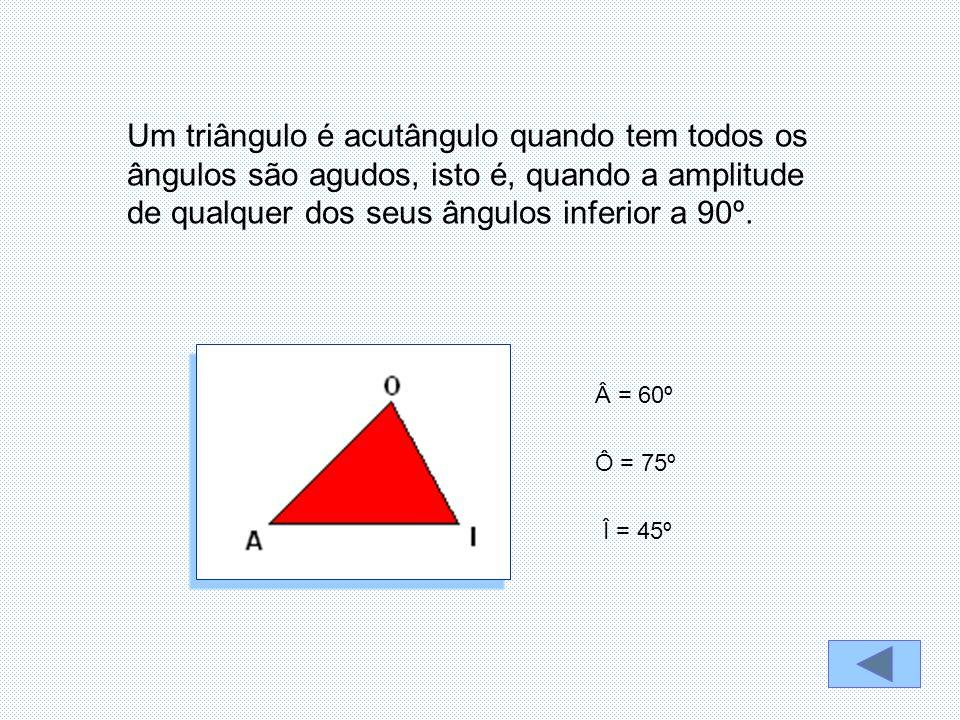 Um triângulo é acutângulo quando tem todos os ângulos são agudos, isto é, quando a amplitude de qualquer dos seus ângulos inferior a 90º. Â = 60º Ô =