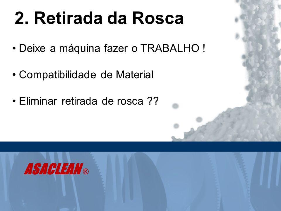 2. Retirada da Rosca • Deixe a máquina fazer o TRABALHO ! • Compatibilidade de Material • Eliminar retirada de rosca ?? ASACLEAN ®