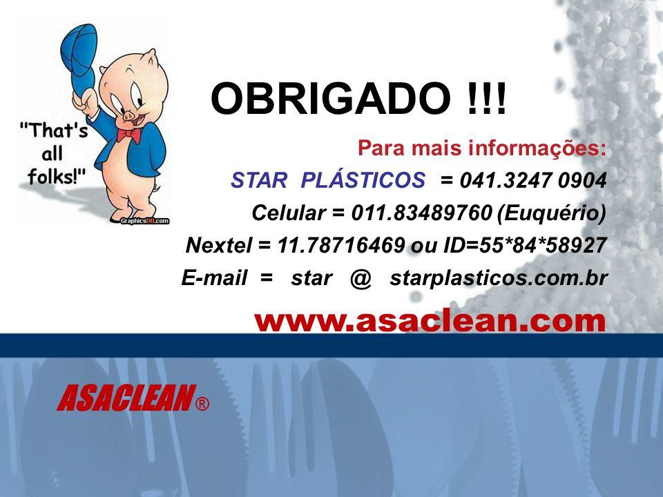 Para mais informações: STAR PLÁSTICOS = 041.3247 0904 Celular = 011.83489760 (Euquério) Nextel = 11.78716469 ou ID=55*84*58927 E-mail = star @ starplasticos.com.br www.asaclean.com ASACLEAN ® OBRIGADO !!!