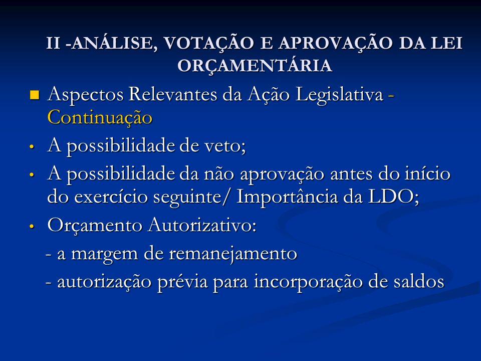 II -ANÁLISE, VOTAÇÃO E APROVAÇÃO DA LEI ORÇAMENTÁRIA  Aspectos Relevantes da Ação Legislativa - Continuação • A possibilidade de veto; • A possibilidade da não aprovação antes do início do exercício seguinte/ Importância da LDO; • Orçamento Autorizativo: - a margem de remanejamento - a margem de remanejamento - autorização prévia para incorporação de saldos - autorização prévia para incorporação de saldos
