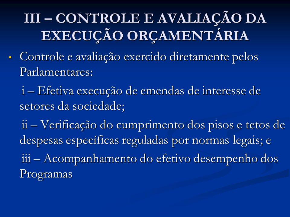 III – CONTROLE E AVALIAÇÃO DA EXECUÇÃO ORÇAMENTÁRIA • Controle e avaliação exercido diretamente pelos Parlamentares: i – Efetiva execução de emendas d