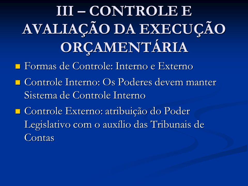 III – CONTROLE E AVALIAÇÃO DA EXECUÇÃO ORÇAMENTÁRIA  Formas de Controle: Interno e Externo  Controle Interno: Os Poderes devem manter Sistema de Controle Interno  Controle Externo: atribuição do Poder Legislativo com o auxílio das Tribunais de Contas