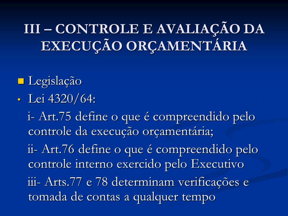 III – CONTROLE E AVALIAÇÃO DA EXECUÇÃO ORÇAMENTÁRIA  Legislação • Lei 4320/64: i- Art.75 define o que é compreendido pelo controle da execução orçamentária; i- Art.75 define o que é compreendido pelo controle da execução orçamentária; ii- Art.76 define o que é compreendido pelo controle interno exercido pelo Executivo ii- Art.76 define o que é compreendido pelo controle interno exercido pelo Executivo iii- Arts.77 e 78 determinam verificações e tomada de contas a qualquer tempo iii- Arts.77 e 78 determinam verificações e tomada de contas a qualquer tempo