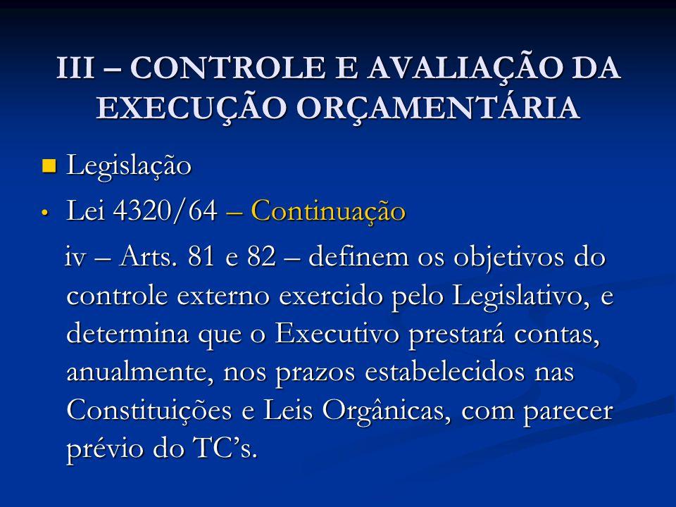 III – CONTROLE E AVALIAÇÃO DA EXECUÇÃO ORÇAMENTÁRIA  Legislação • Lei 4320/64 – Continuação iv – Arts. 81 e 82 – definem os objetivos do controle ext