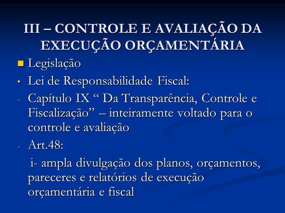 III – CONTROLE E AVALIAÇÃO DA EXECUÇÃO ORÇAMENTÁRIA  Legislação • Lei de Responsabilidade Fiscal: - Capítulo IX Da Transparência, Controle e Fiscalização – inteiramente voltado para o controle e avaliação - Art.48: i- ampla divulgação dos planos, orçamentos, pareceres e relatórios de execução orçamentária e fiscal i- ampla divulgação dos planos, orçamentos, pareceres e relatórios de execução orçamentária e fiscal
