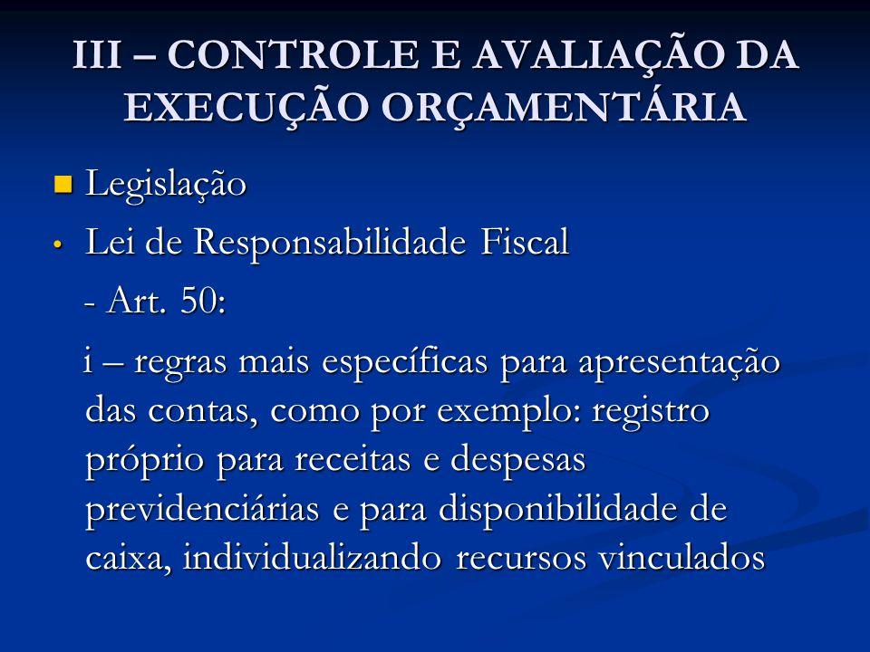 III – CONTROLE E AVALIAÇÃO DA EXECUÇÃO ORÇAMENTÁRIA  Legislação • Lei de Responsabilidade Fiscal - Art. 50: - Art. 50: i – regras mais específicas pa