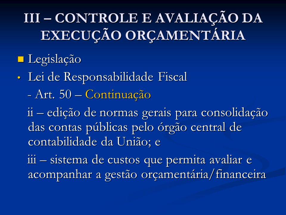 III – CONTROLE E AVALIAÇÃO DA EXECUÇÃO ORÇAMENTÁRIA  Legislação • Lei de Responsabilidade Fiscal - Art. 50 – Continuação - Art. 50 – Continuação ii –