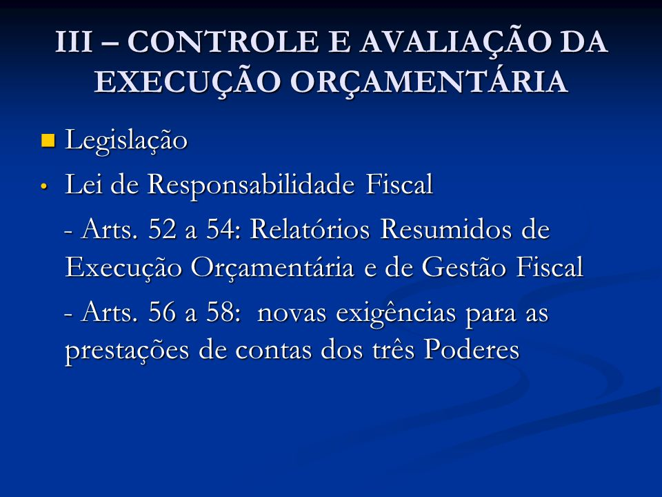 III – CONTROLE E AVALIAÇÃO DA EXECUÇÃO ORÇAMENTÁRIA  Legislação • Lei de Responsabilidade Fiscal - Arts. 52 a 54: Relatórios Resumidos de Execução Or