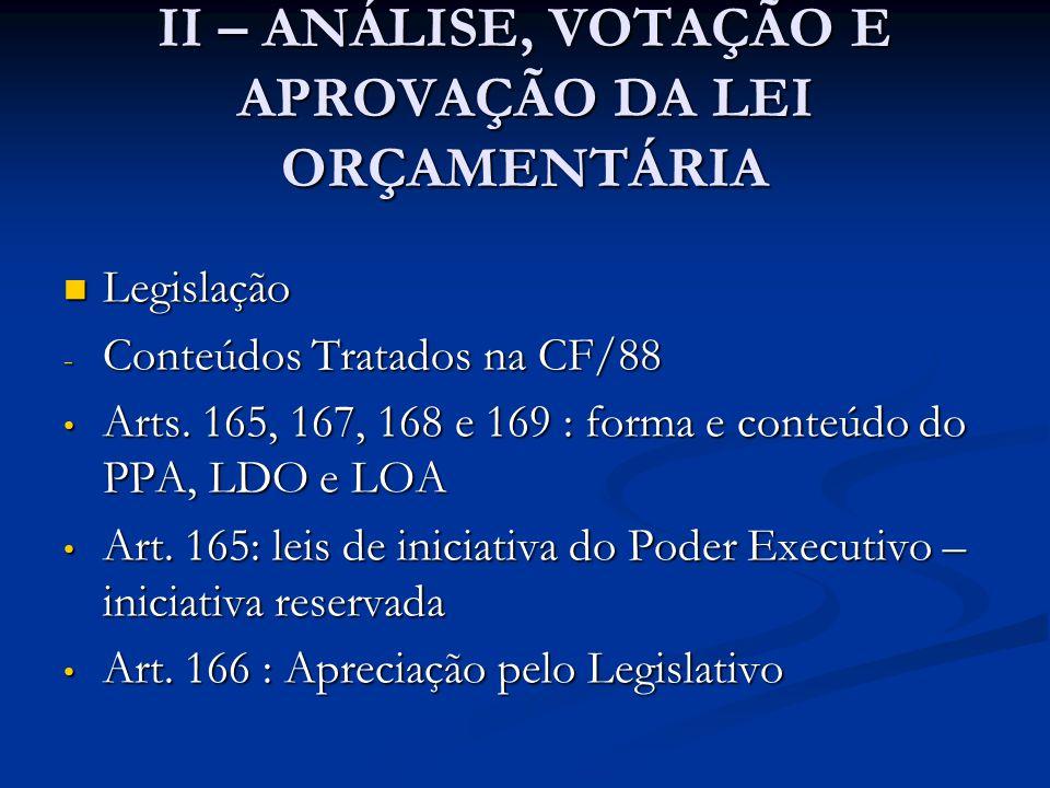 II – ANÁLISE, VOTAÇÃO E APROVAÇÃO DA LEI ORÇAMENTÁRIA  Legislação - Apreciação pelo Legislativo - Resumo do Art.166 • Projeto de Lei do Orçamento ( assim como PPA e LDO ) apreciados pelas duas Casas do Congresso, na forma do Regimento Comum; • Comissão Mista Permanente de Deputados e Senadores examina o PL e emite parecer; • Emendas apresentadas à Comissão Mista recebem parecer e são votadas no Plenário