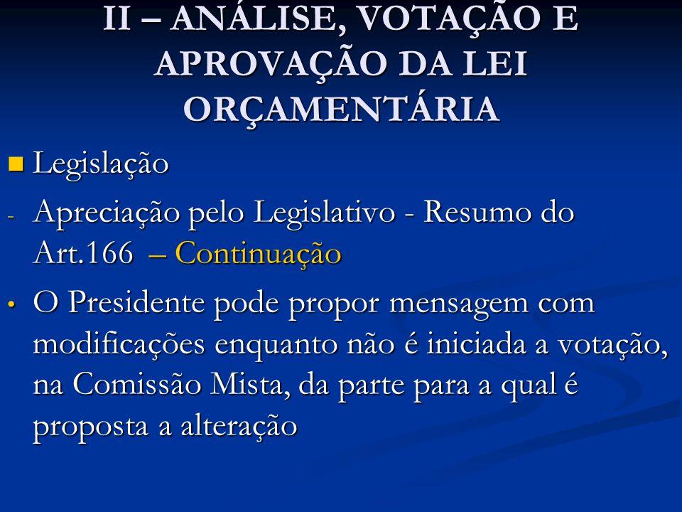 II – ANÁLISE, VOTAÇÃO E APROVAÇÃO DA LEI ORÇAMENTÁRIA  Legislação - Apreciação pelo Legislativo - Resumo do Art.166 – Continuação • O Presidente pode