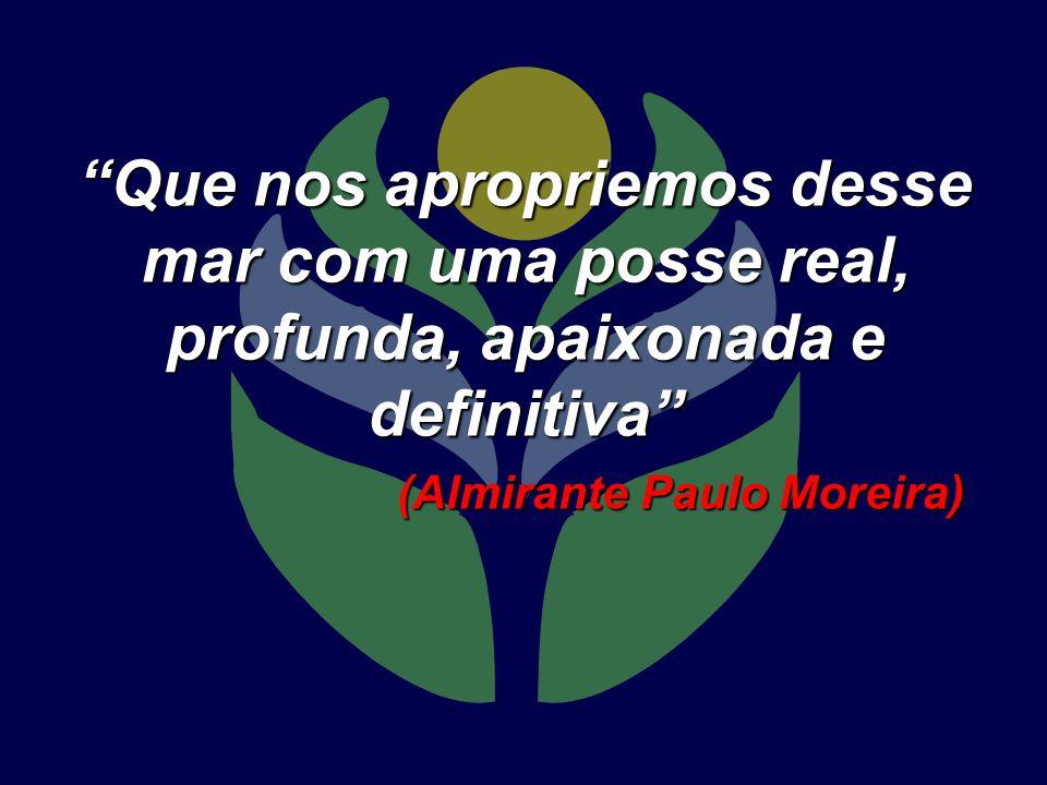 Que nos apropriemos desse mar com uma posse real, profunda, apaixonada e definitiva (Almirante Paulo Moreira)