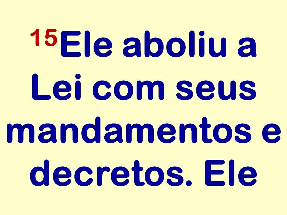 15 Ele aboliu a Lei com seus mandamentos e decretos. Ele