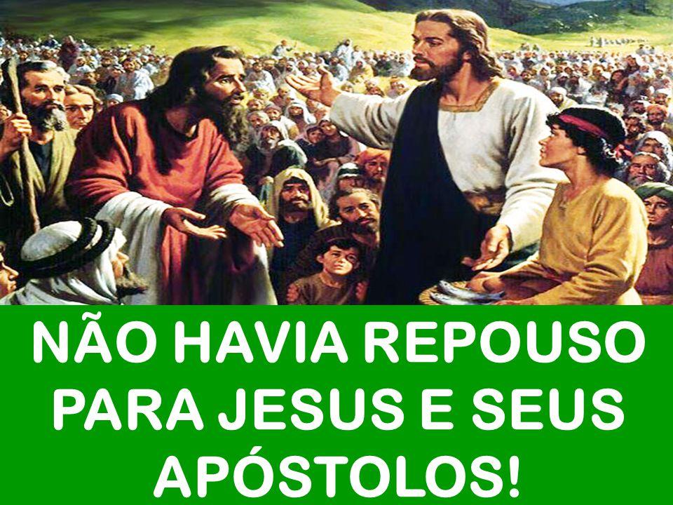 NÃO HAVIA REPOUSO PARA JESUS E SEUS APÓSTOLOS!