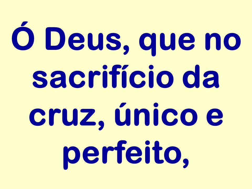 Ó Deus, que no sacrifício da cruz, único e perfeito,
