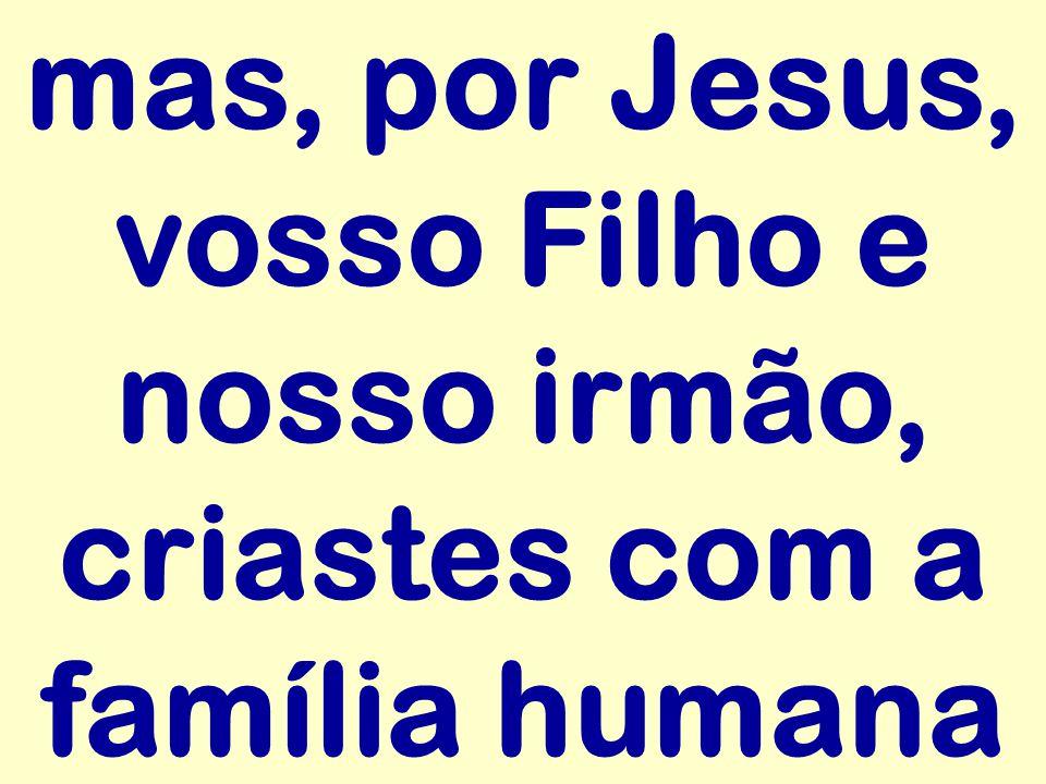 mas, por Jesus, vosso Filho e nosso irmão, criastes com a família humana