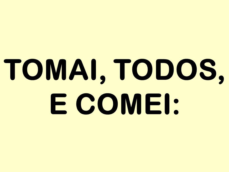 TOMAI, TODOS, E COMEI: