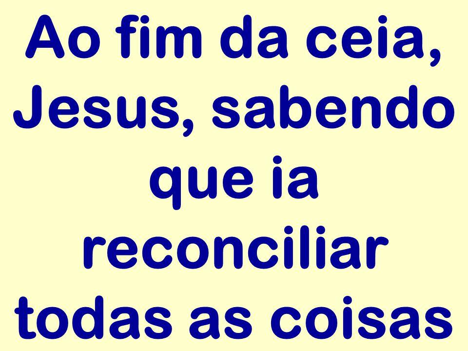 Ao fim da ceia, Jesus, sabendo que ia reconciliar todas as coisas