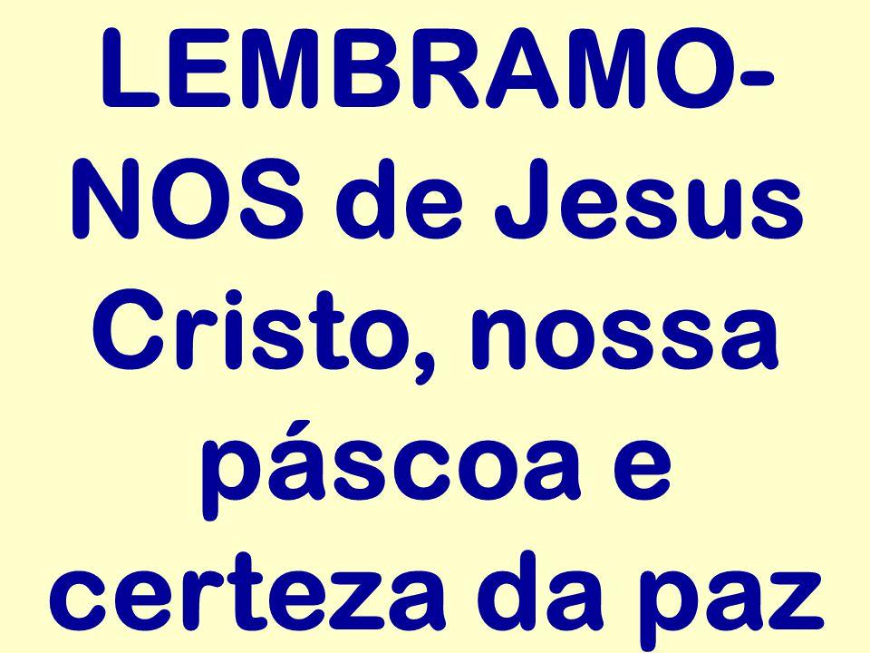 LEMBRAMO- NOS de Jesus Cristo, nossa páscoa e certeza da paz