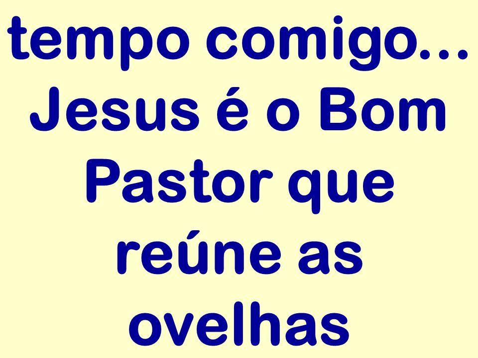 tempo comigo... Jesus é o Bom Pastor que reúne as ovelhas