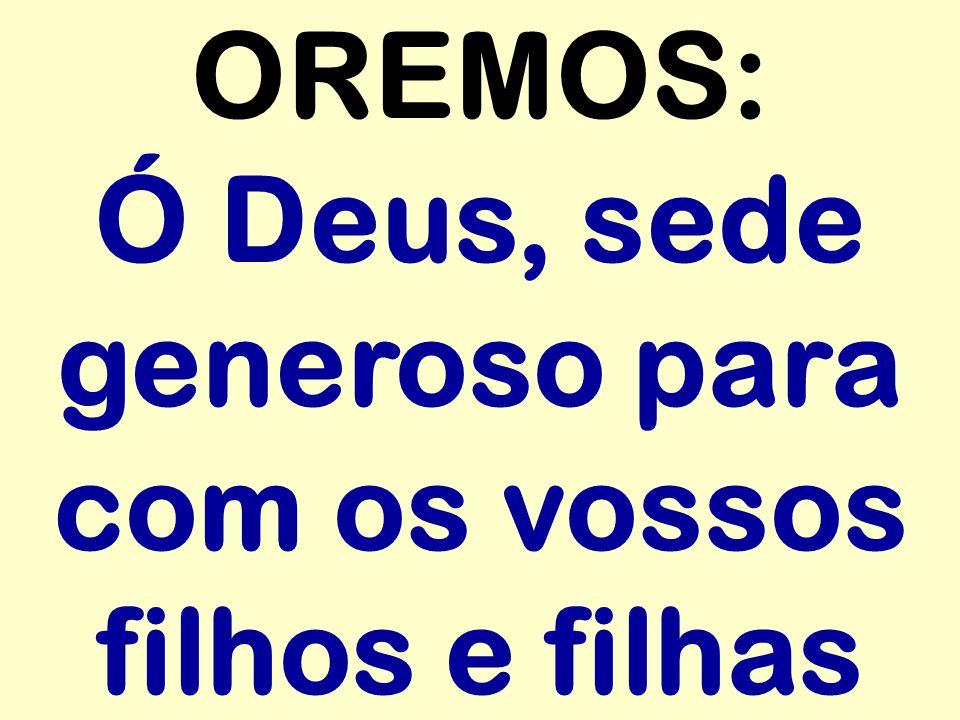 OREMOS: Ó Deus, sede generoso para com os vossos filhos e filhas