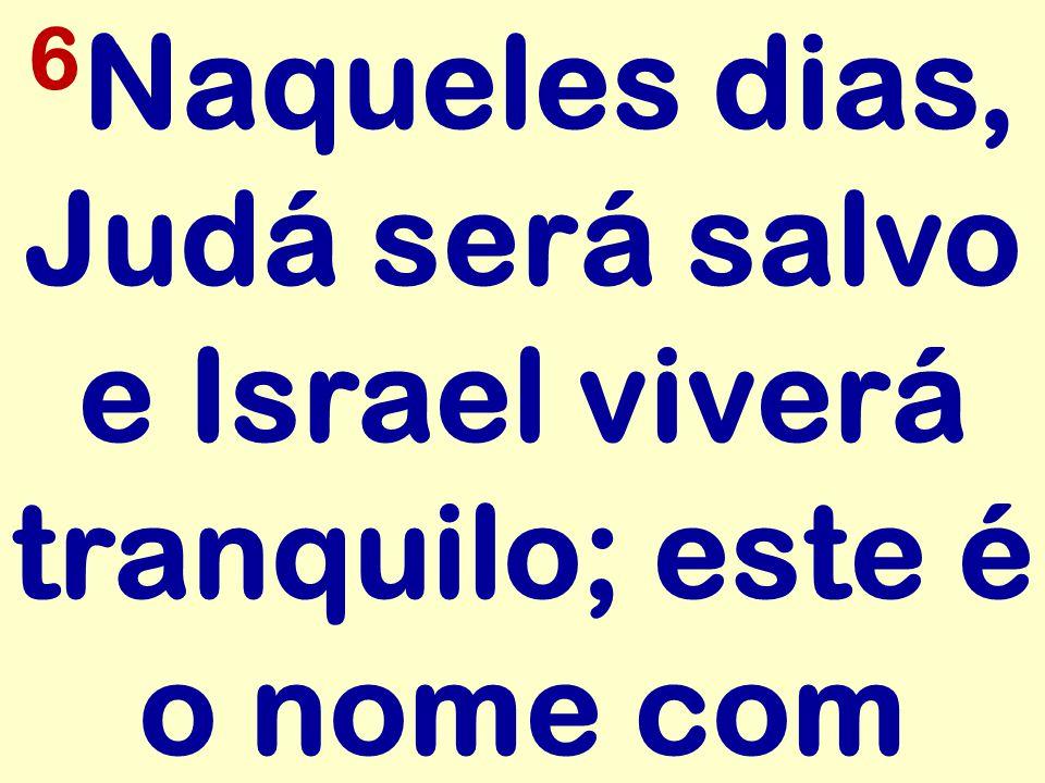 6 Naqueles dias, Judá será salvo e Israel viverá tranquilo; este é o nome com